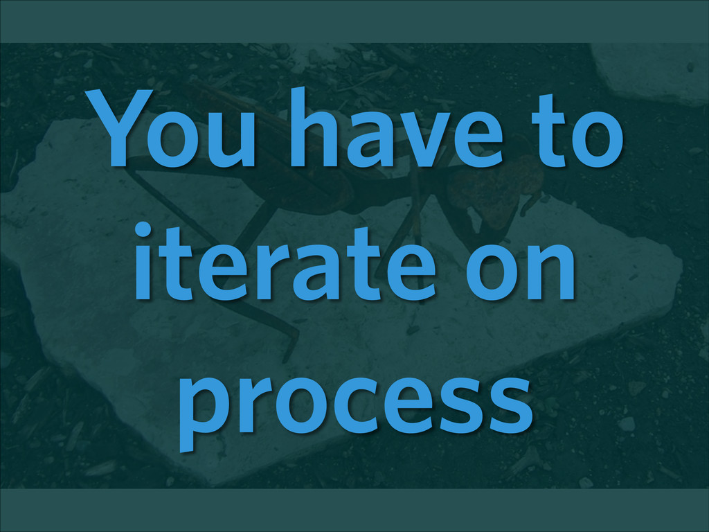 You have to iterate on process