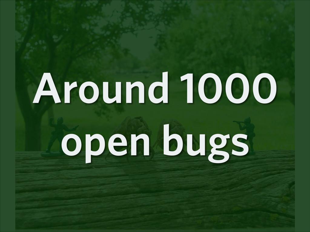 Around 1000 open bugs