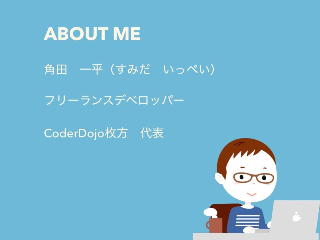 ABOUT ME ֯ాɹҰฏʢ͢Έͩɹ͍͍ͬʣ ϑϦʔϥϯεσϕϩούʔ CoderDojo...