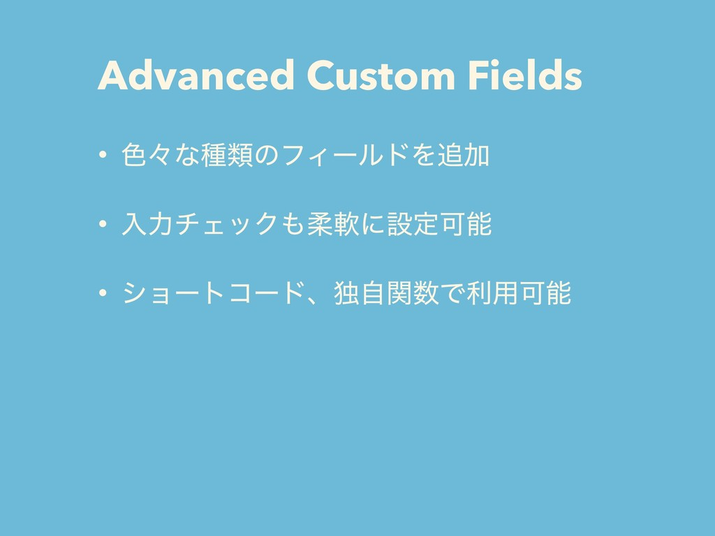 Advanced Custom Fields • ৭ʑͳछྨͷϑΟʔϧυΛ௥Ճ • ೖྗνΣο...