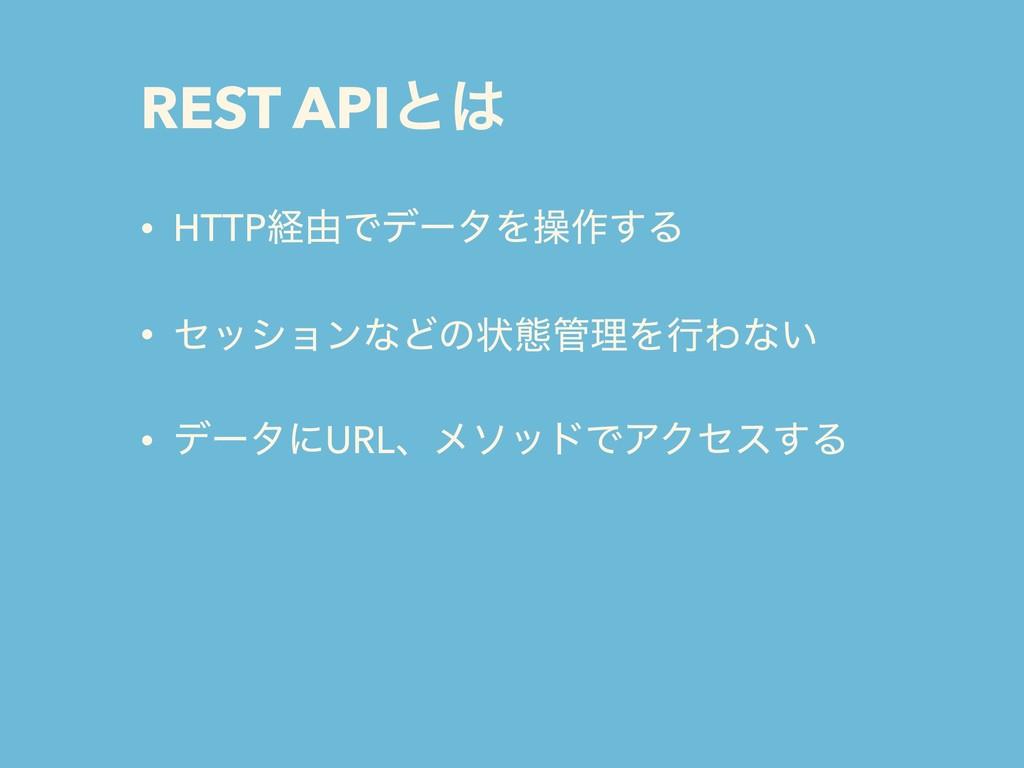 REST APIͱ • HTTPܦ༝ͰσʔλΛૢ࡞͢Δ • ηογϣϯͳͲͷঢ়ଶཧΛߦΘͳ...