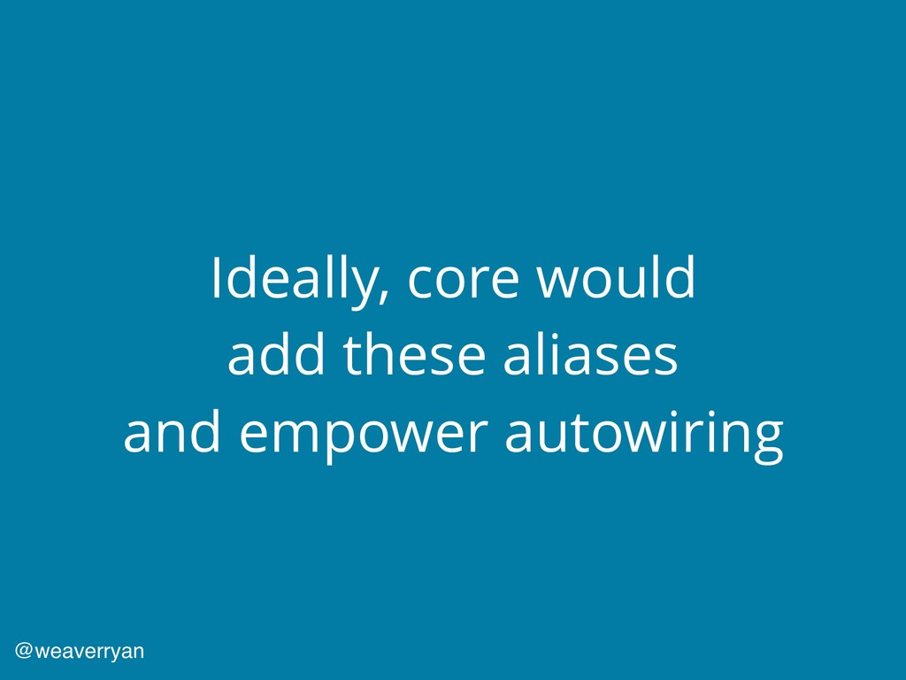 Ideally, core would add these aliases and empow...