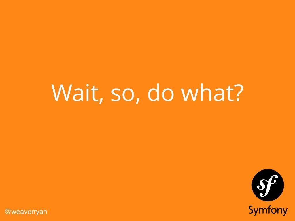 Wait, so, do what? @weaverryan