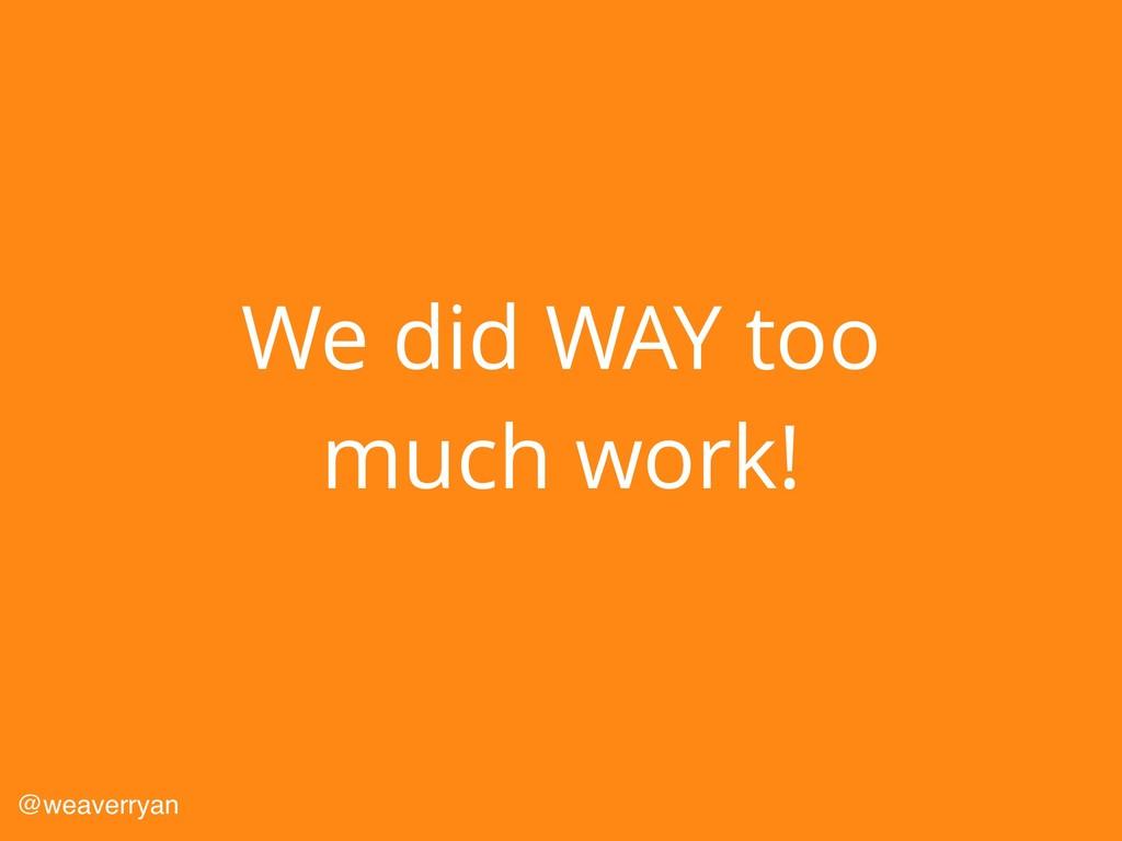 We did WAY too much work! @weaverryan