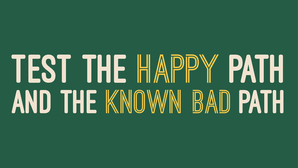 TEST THE HAPPY PATH AND THE KNOWN BAD PATH