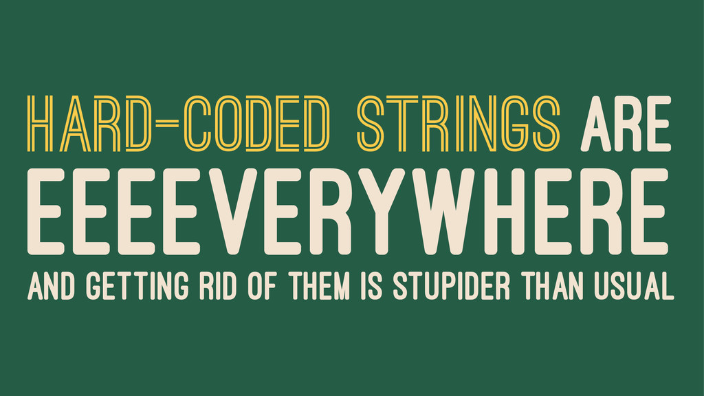 HARD-CODED STRINGS ARE EEEEVERYWHERE AND GETTIN...