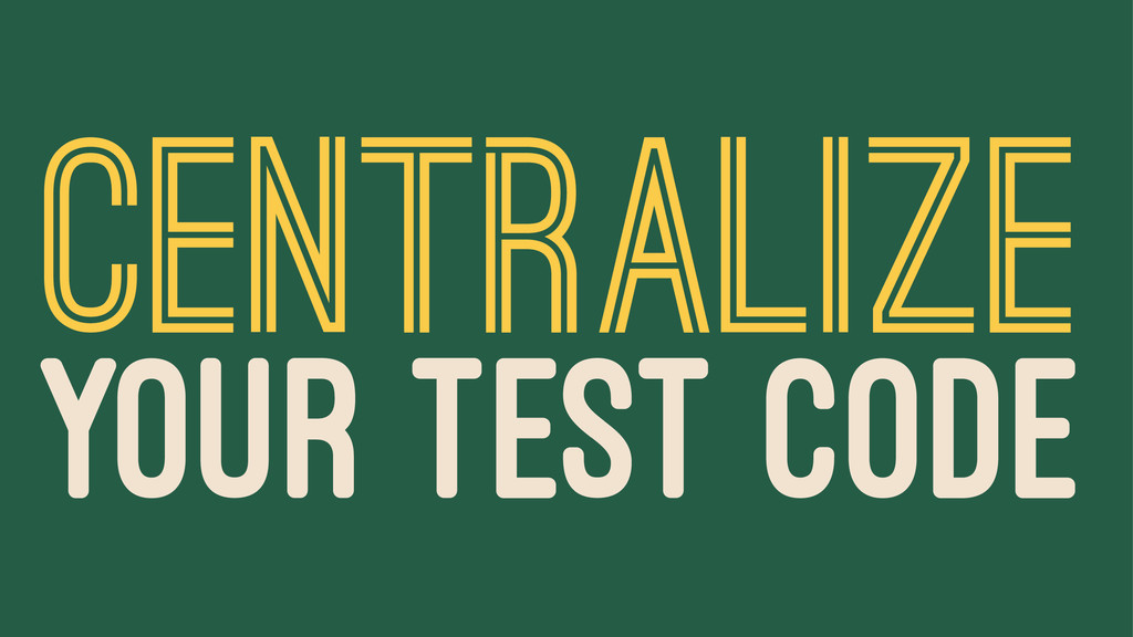 CENTRALIZE YOUR TEST CODE