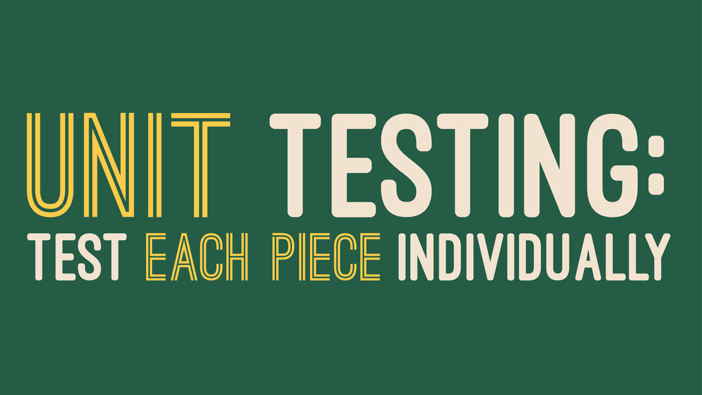 UNIT TESTING: TEST EACH PIECE INDIVIDUALLY