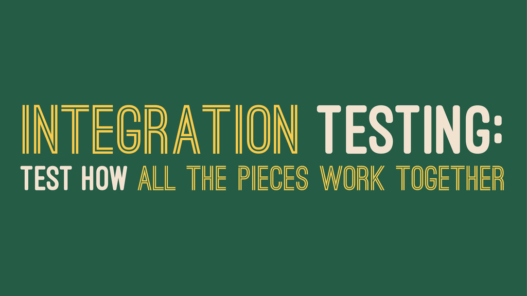 INTEGRATION TESTING: TEST HOW ALL THE PIECES WO...