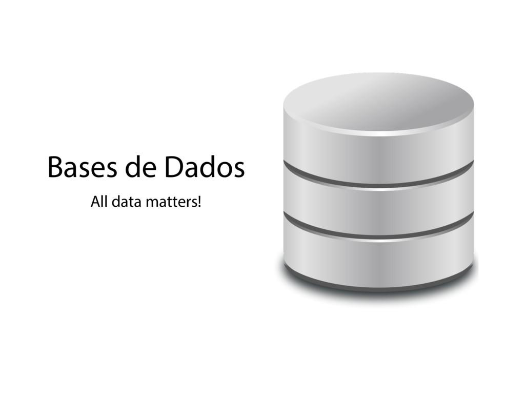 Bases de Dados All data matters!