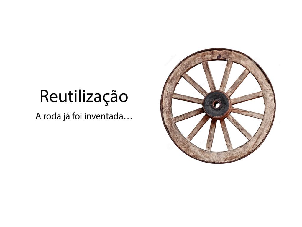 Reutilização A roda já foi inventada…