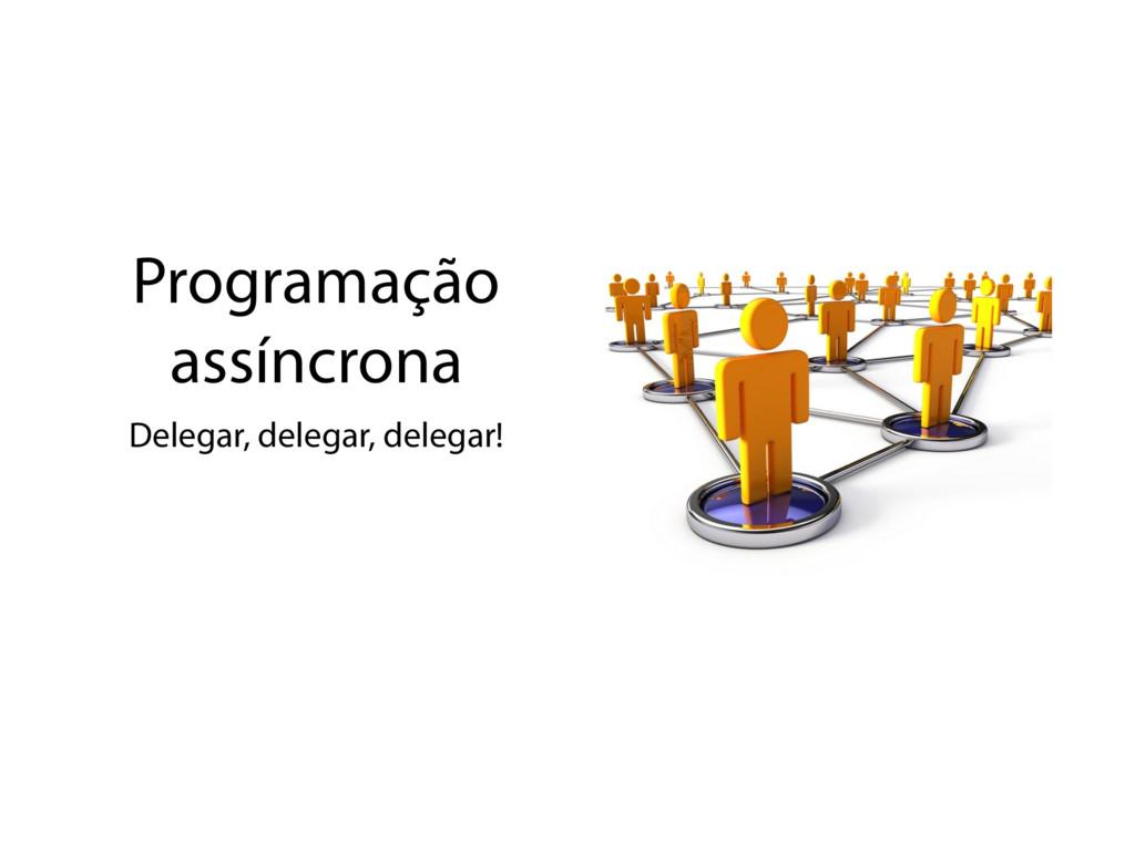 Programação assíncrona Delegar, delegar, delega...