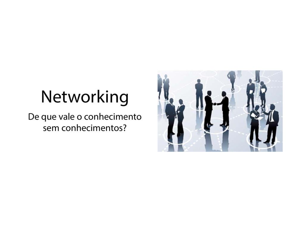 Networking De que vale o conhecimento sem conhe...
