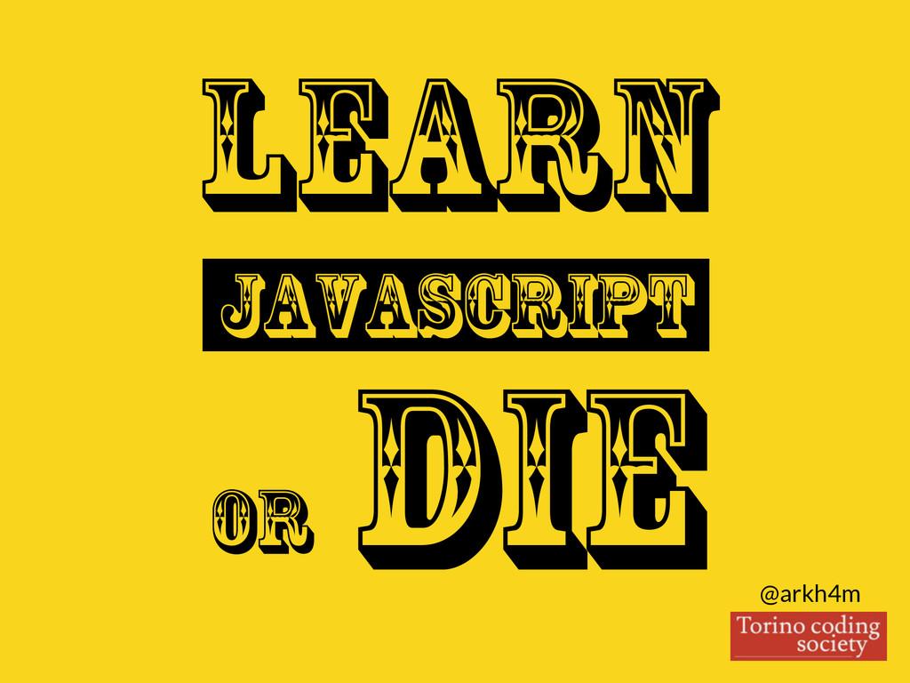 @arkh4m Learn Javascript or DIE