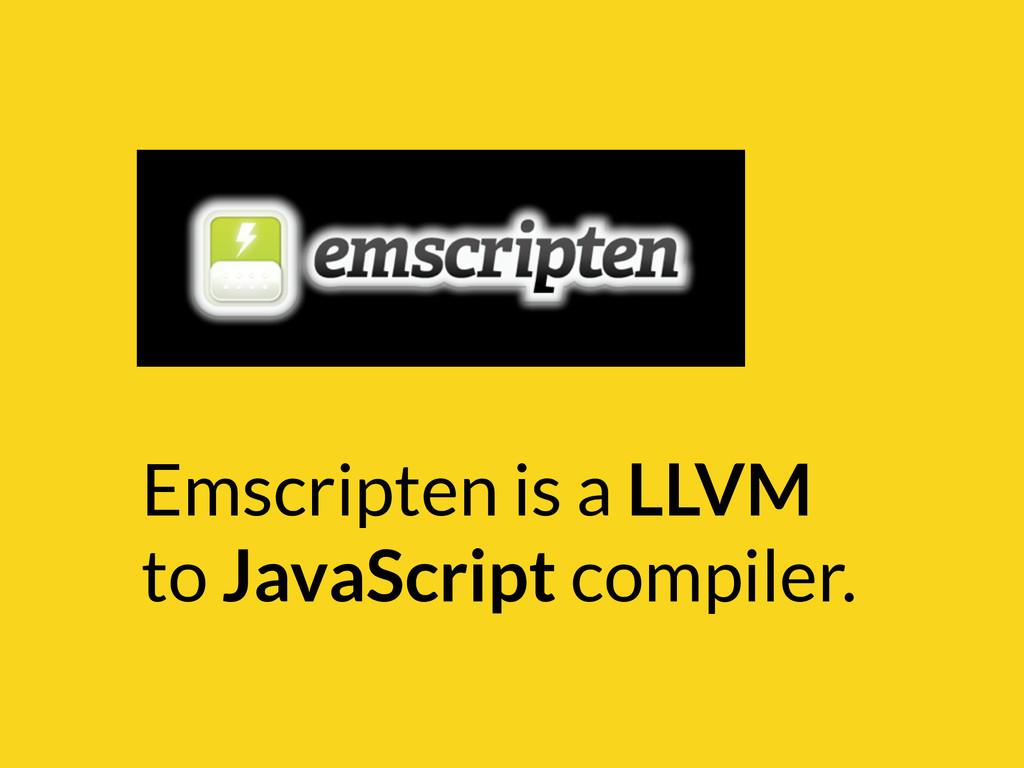 Emscripten is a LLVM to JavaScript compiler.