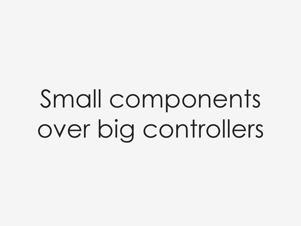 Small components over big controllers