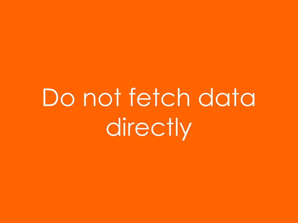 Do not fetch data directly