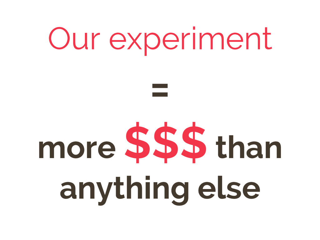 Our experiment = more $$$ than anything else