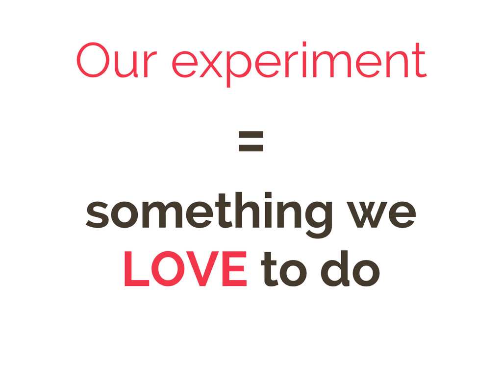 Our experiment = something we LOVE to do