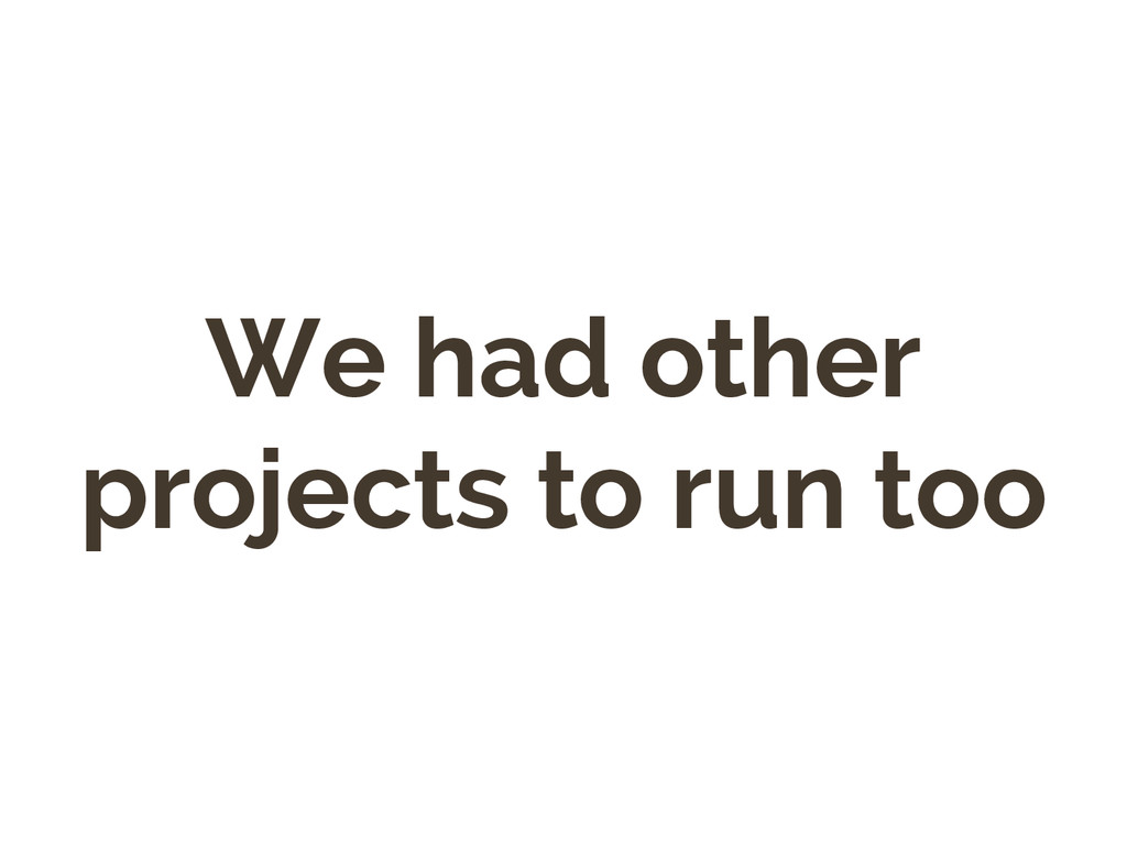 We had other projects to run too