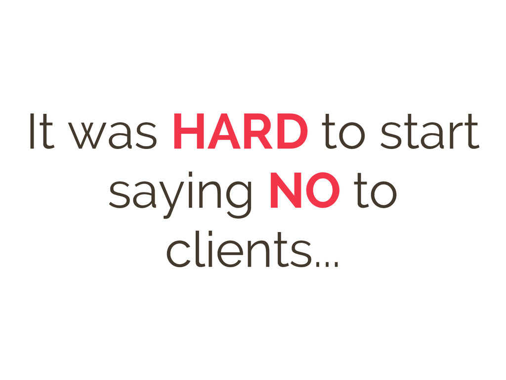 It was HARD to start saying NO to clients...