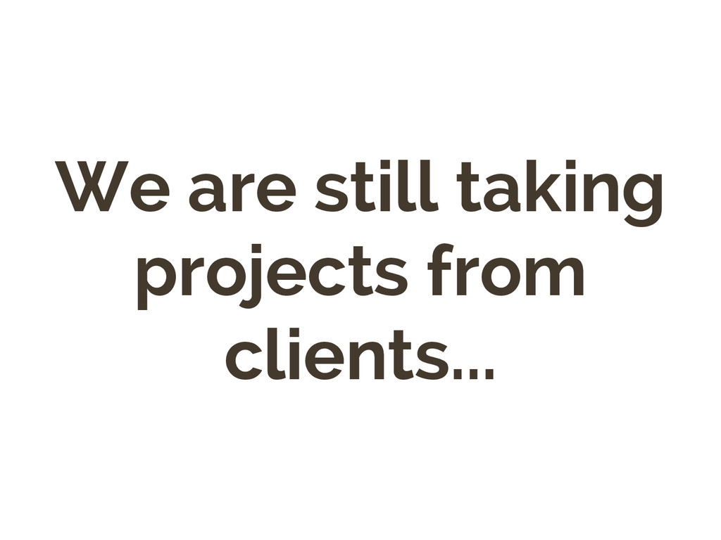 We are still taking projects from clients...