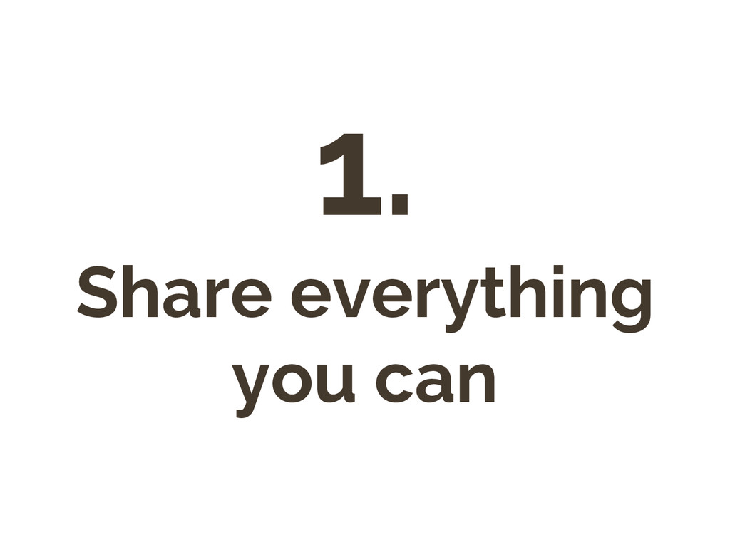 1. Share everything you can