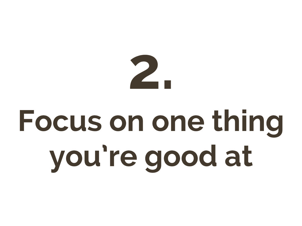 2. Focus on one thing you're good at