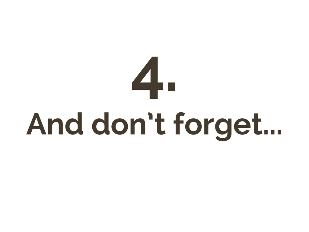 4. And don't forget...