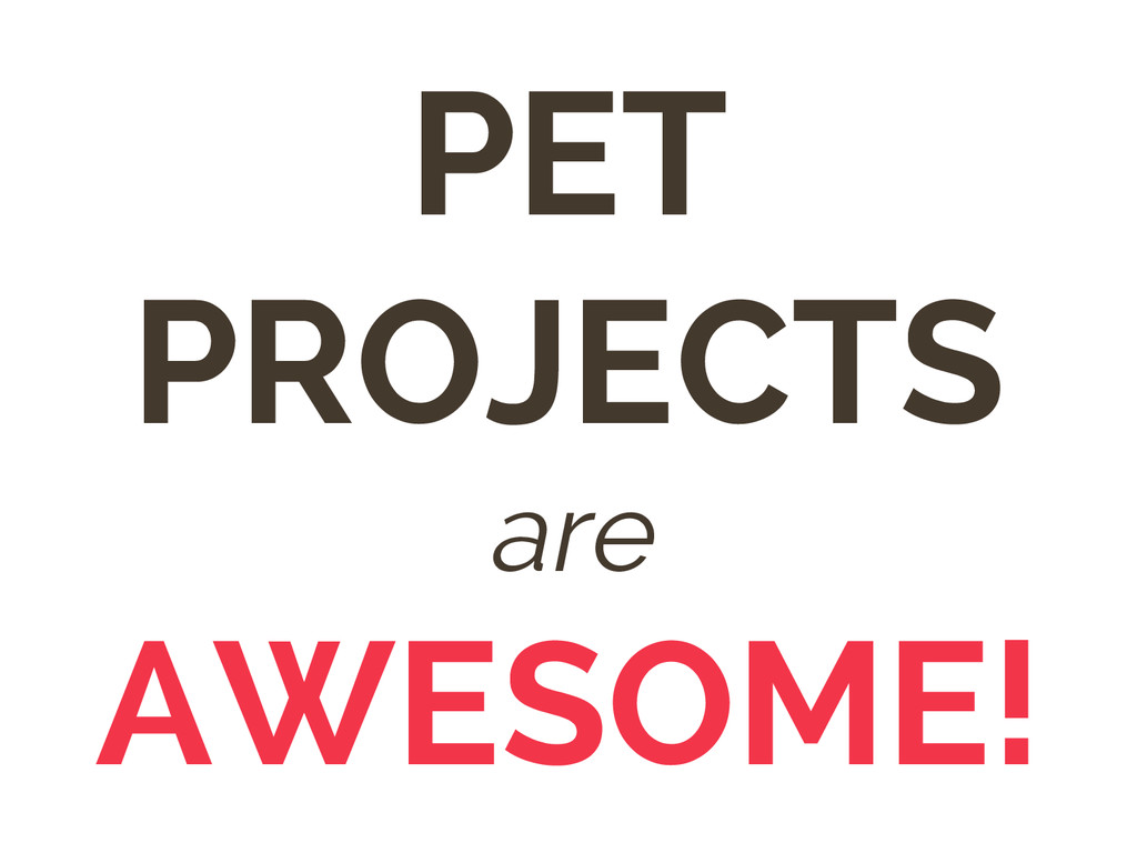 PET PROJECTS are AWESOME!