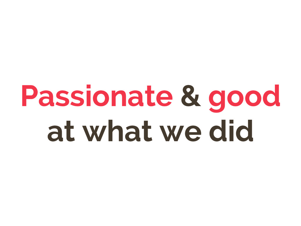 Passionate & good at what we did