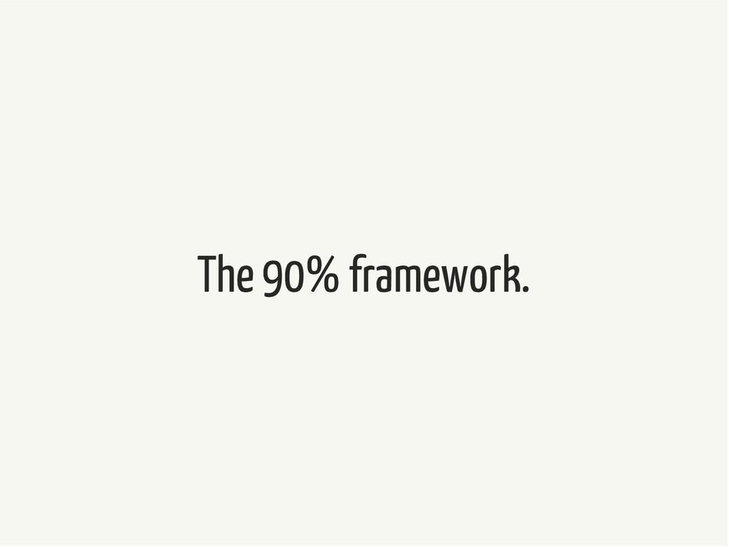 The 90% framework.