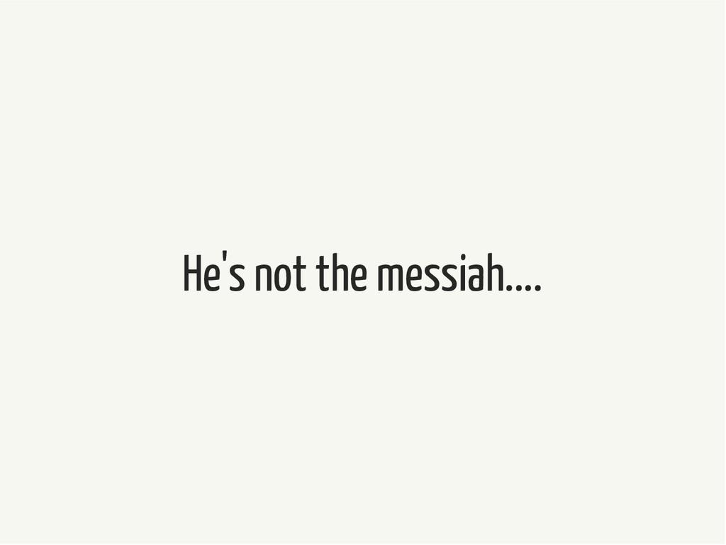 He's not the messiah....