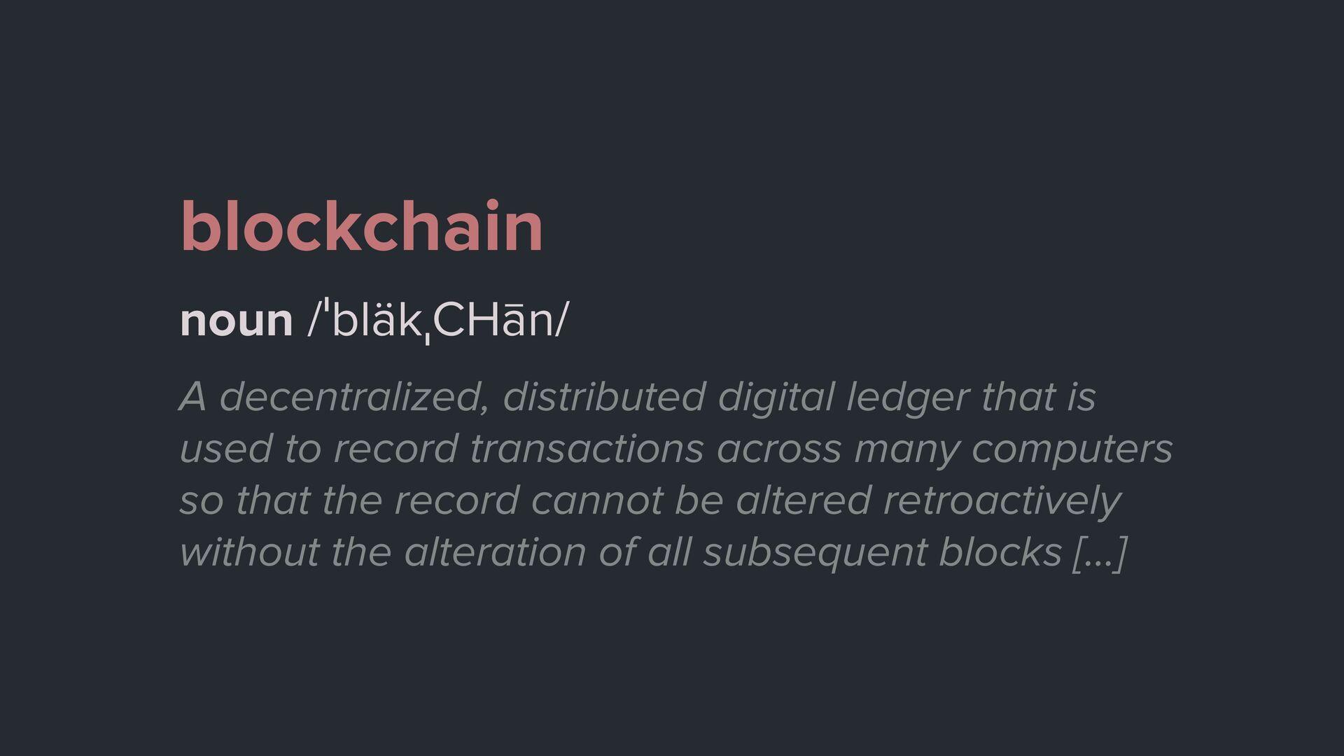 blockchain noun /ˈbläkˌCHān/ A decentralized, d...