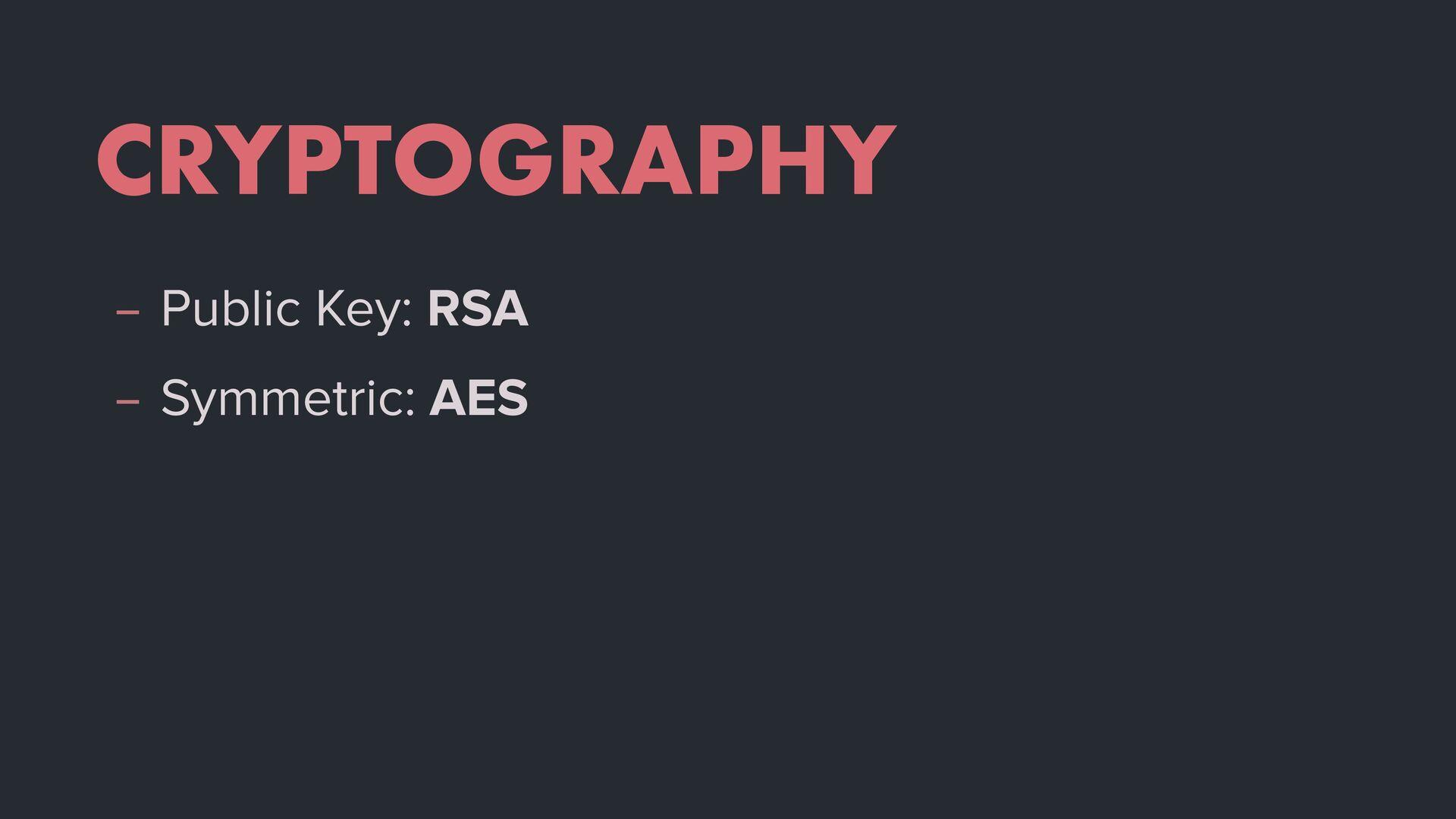 CRYPTOGRAPHY – Public Key: RSA – Symmetric: AES