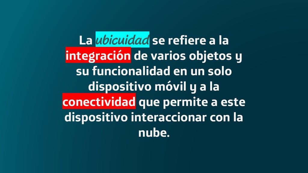 La ubicuidad se refiere a la integración de var...