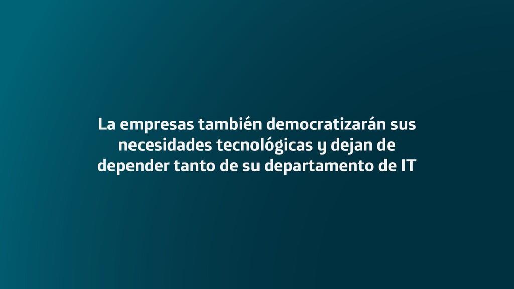 La empresas también democratizarán sus necesida...