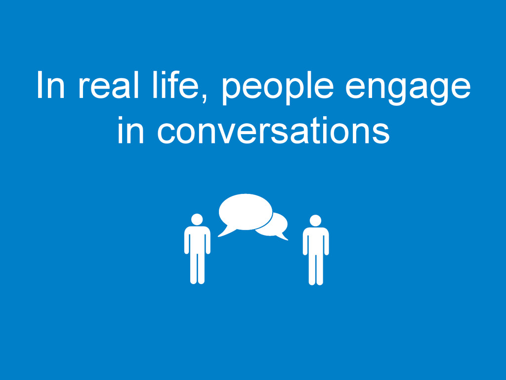 In real life, people engage in conversations