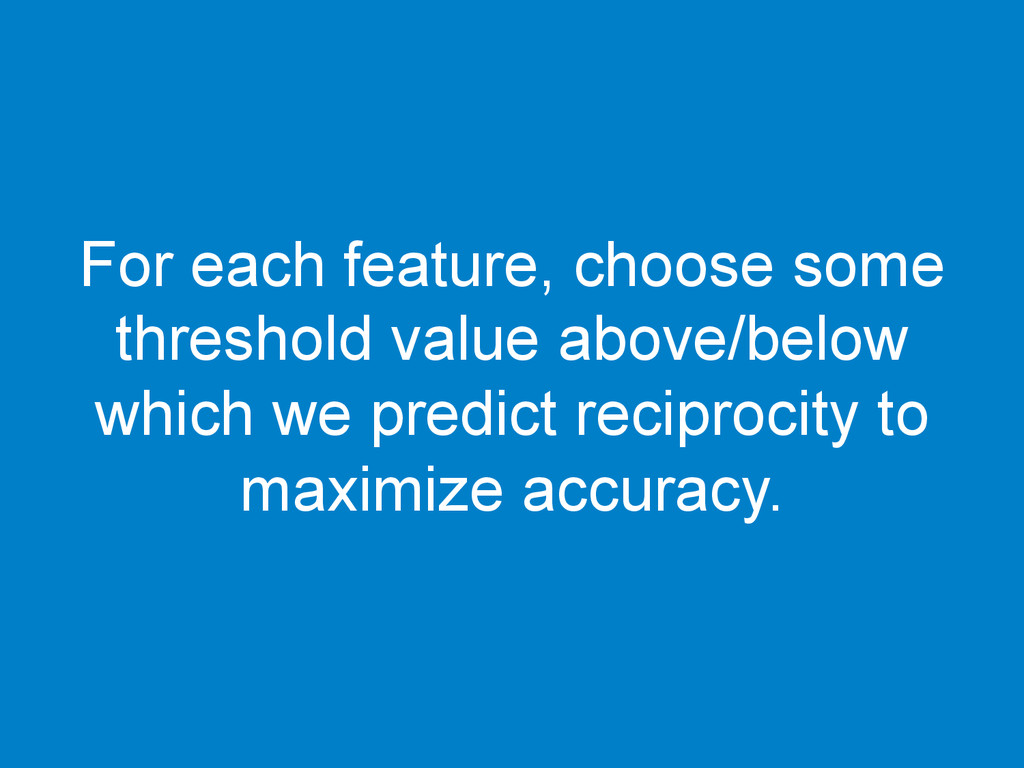 For each feature, choose some threshold value a...