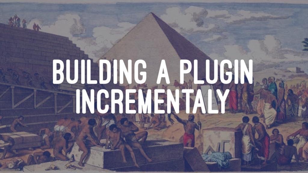 BUILDING A PLUGIN INCREMENTALY