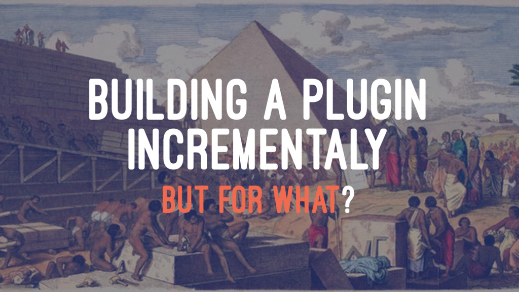 BUILDING A PLUGIN INCREMENTALY BUT FOR WHAT?