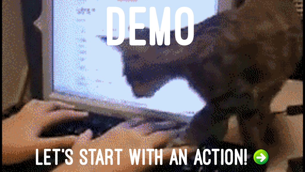 DEMO LET'S START WITH AN ACTION!