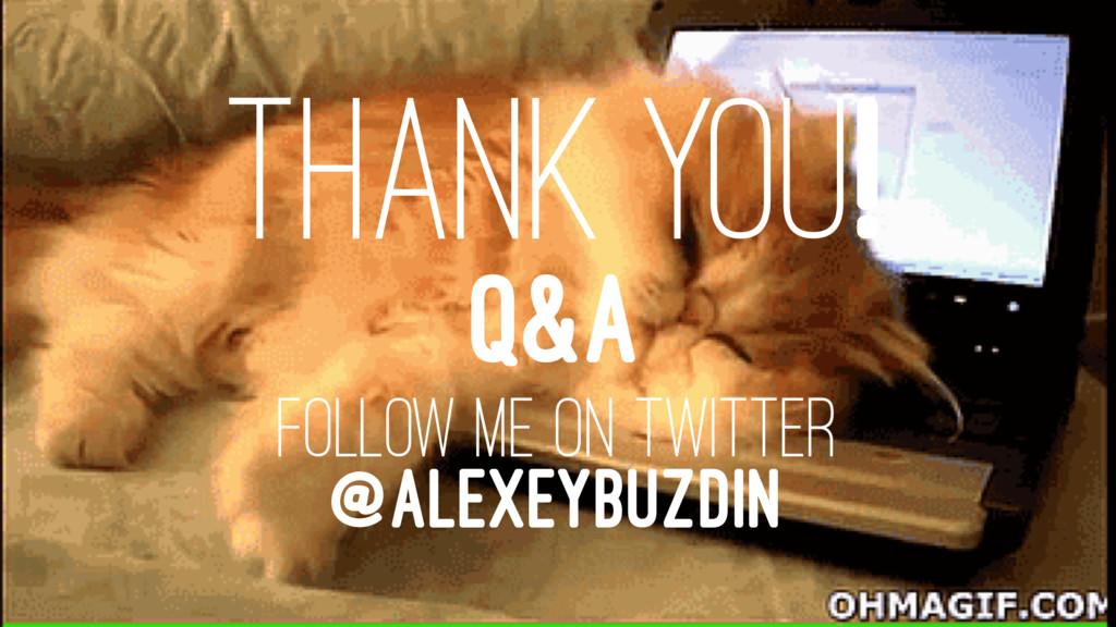 THANK YOU! Q&A FOLLOW ME ON TWITTER @ALEXEYBUZD...