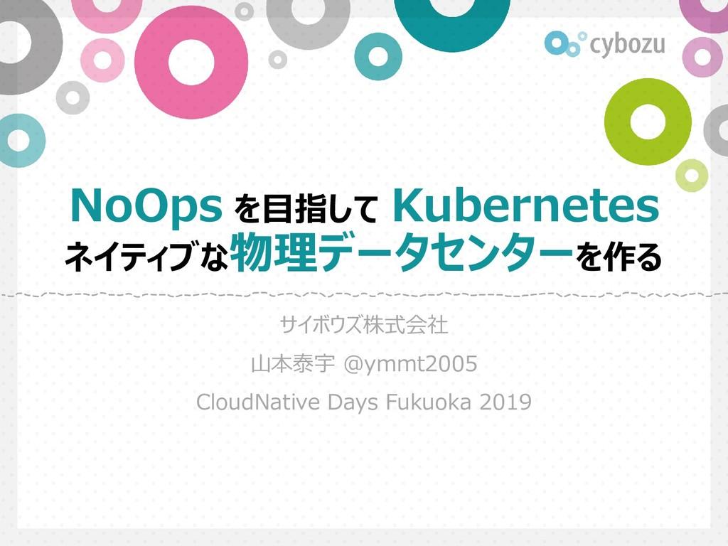 NoOps を目指して Kubernetes ネイティブな物理データセンターを作る サイボウズ...