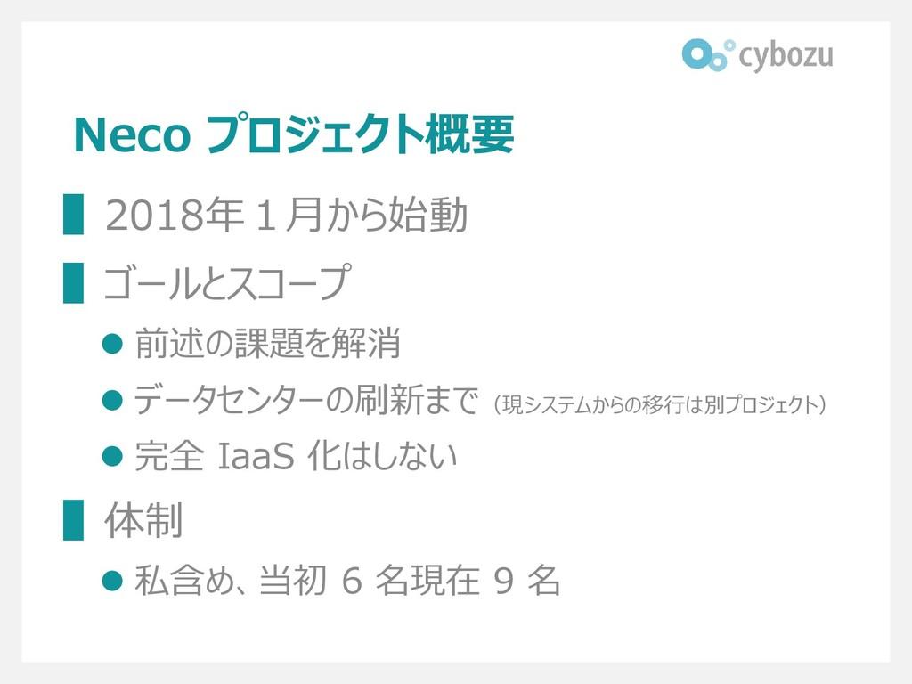 Neco プロジェクト概要 ▌2018年1月から始動 ▌ゴールとスコープ ⚫ 前述の課題を解消...