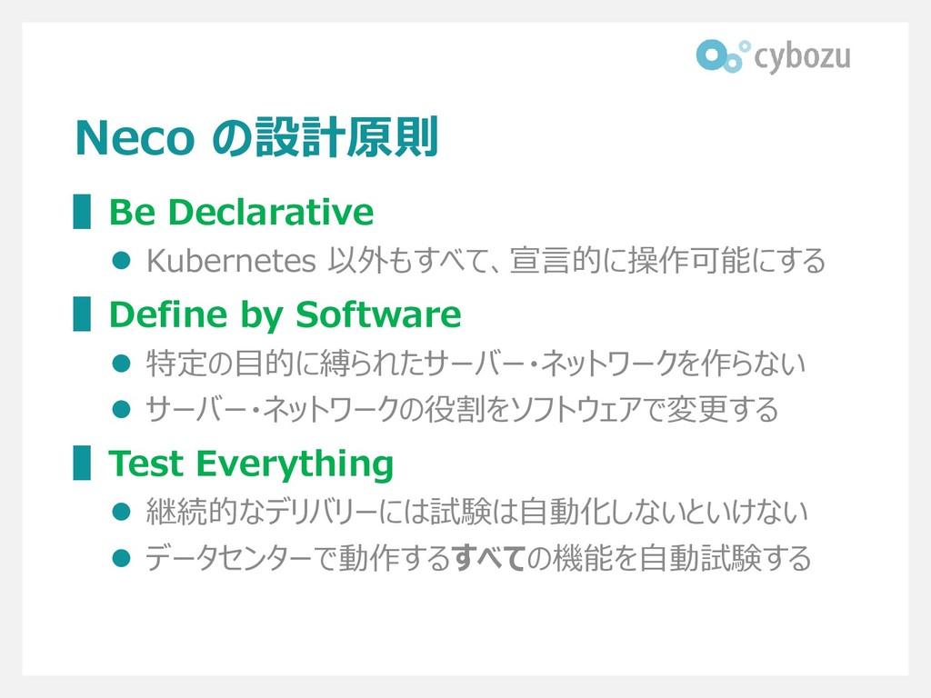 Neco の設計原則 ▌Be Declarative ⚫ Kubernetes 以外もすべて、...