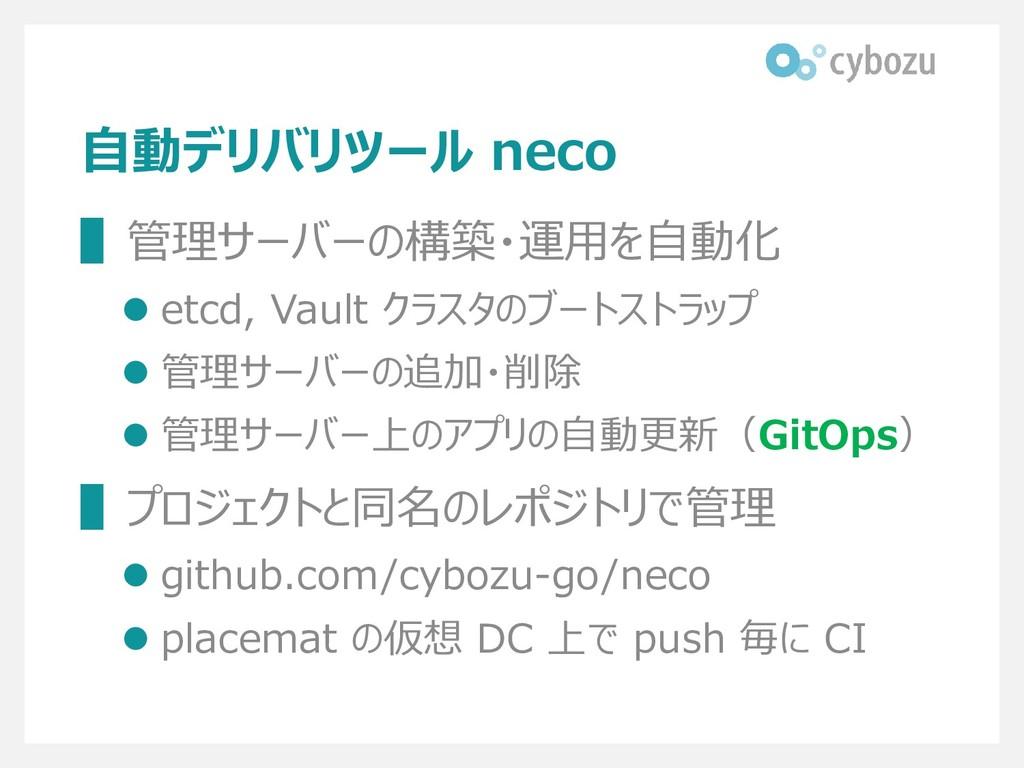 自動デリバリツール neco ▌管理サーバーの構築・運用を自動化 ⚫ etcd, Vault ...