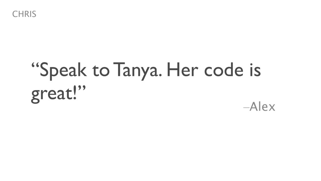 "–Alex ""Speak to Tanya. Her code is great!"" CHRIS"