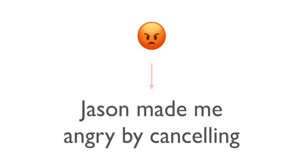 Jason made me angry by cancelling
