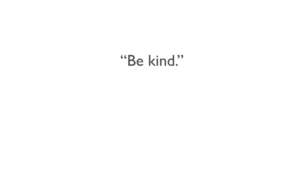 """""""Be kind."""""""